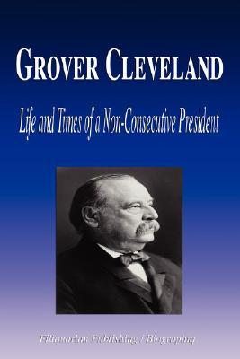 Grover Cleveland - Life and Times of a Non-Consecutive President  by  Biographiq