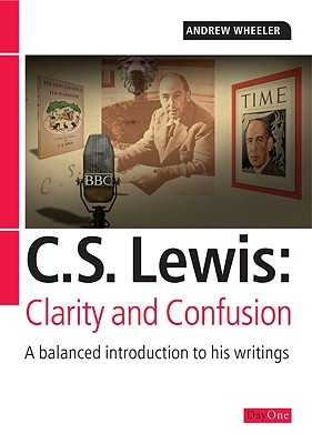 C S Lewis: Clarity and Confusion: A Balanced Introduction to His Writings  by  Andrew Wheeler