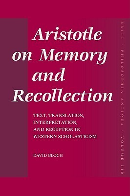 Aristotle on Memory and Recollection: Text, Translation, Interpretation, and Reception in Western Scholasticism David Bloch