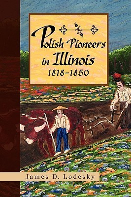 Polish Pioneers in Illinois 1818-1850  by  James D. Lodesky