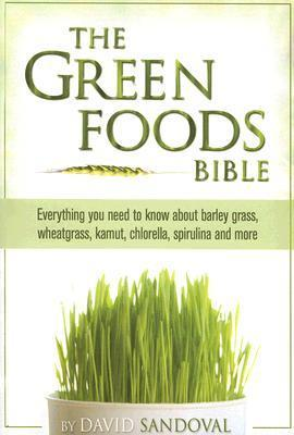 The Green Foods Bible: Everything You Need to Know about Barley Grass, Wheatgrass, Kamut, Chlorella, Spirulina and More  by  David Sandoval