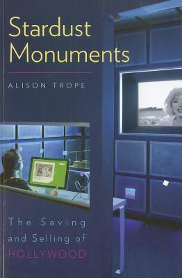 Stardust Monuments: The Saving and Selling of Hollywood Alison Trope