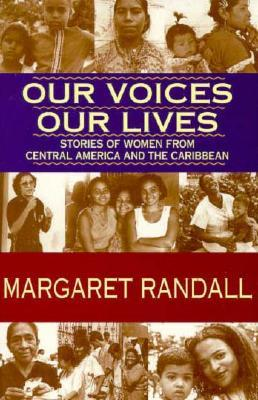 Our Voices, Our Lives: Stories of Women from Central America & the Caribbean Margaret Randall
