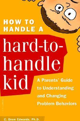 How to Handle a Hard-to-Handle Kid: A Parents Guide to Understanding and Changing Problem Behaviors  by  C. Drew Edwards