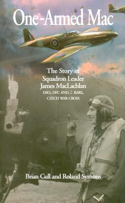 One-Armed Mac: The Story of Squadron Leader James MacLachlan Dso, Dfc and 2 Bars, Czech War Cross Brian Cull