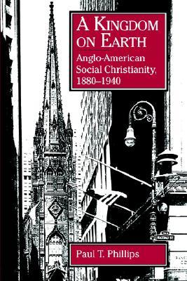 A Kingdom On Earth: Anglo American Social Christianity, 1880 1940 Paul T. Phillips
