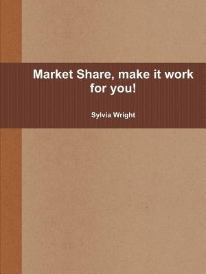 Market Share, Make It Work for You!  by  Sylvia Wright