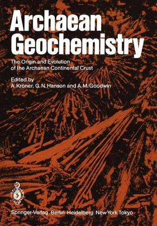 Archaean Geochemistry: The Origin and Evolution of the Archaean Continental Crust  by  A. Kröner