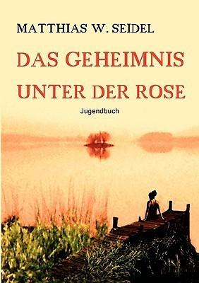 Das Geheimnis Unter Der Rose Matthias W. Seidel