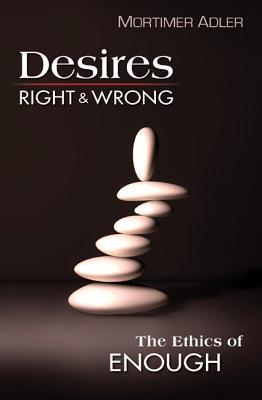 Desires, Right and Wrong: The Ethics of Enough Mortimer J. Adler
