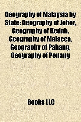 Geography of Malaysia  by  State: Geography of Johor, Geography of Kedah, Geography of Malacca, Geography of Pahang, Geography of Penang by Books LLC