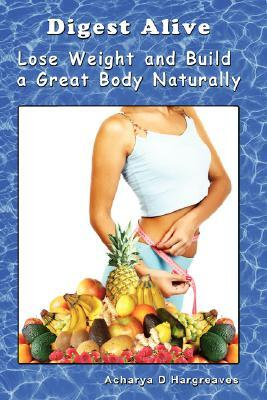 Digest Alive Lose Weight and Build a Great Body Naturally  by  Acharya D. Hargreaves
