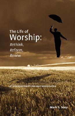 The Life of Worship: Rethink, Reform, Renew  by  Mark S. Sooy