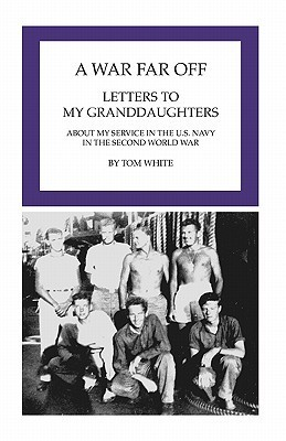 A War Far Off: Letters to My Granddaughters about My Service in the U.S. Navy in the Second World War  by  Tom White
