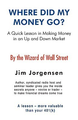 Where Did My Money Go?: A Quick Lesson in Making Money in an Up and Down Market Jim Jorgensen