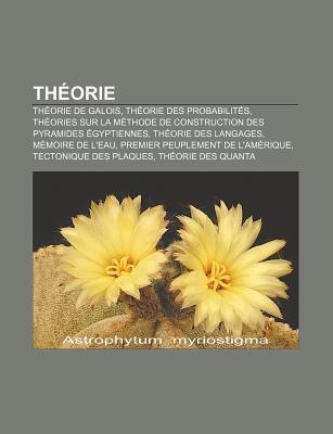 Th Orie: Th Orie de Galois, Th Orie Des Probabilit S, Th Ories Sur La M Thode de Construction Des Pyramides Gyptiennes, Th Orie Source Wikipedia