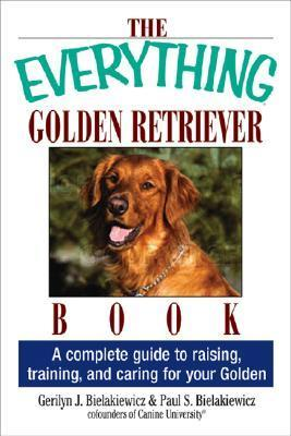 The Everything Golden Retriever Book: A Complete Guide To Raising, Training, And Caring For Your Golden (Everything Series)  by  Gerilyn J. Bielakiewicz
