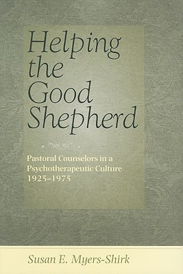 Helping the Good Shepherd: Pastoral Counselors in a Psychotherapeutic Culture, 1925-1975  by  Susan E. Myers-Shirk