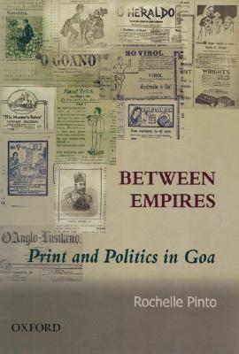 Between Empires: Print and Politics in Goa  by  Rochelle Pinto