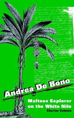 Andrea de Bono: Maltese Explorer on the White Nile Charles Catania