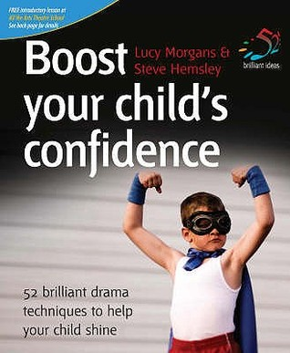 Boost Your Childs Confidence: 52 Brilliant Drama Techniques to Help Your Child Shine. Lucy Morgans & Steve Hemsley  by  Lucy Morgans