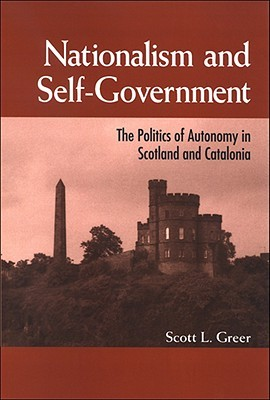 Nationalism and Self-Government: The Politics of Autonomy in Scotland and Catalonia  by  Scott L. Greer