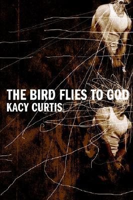 The Bird Flies to God Kacy Curtis