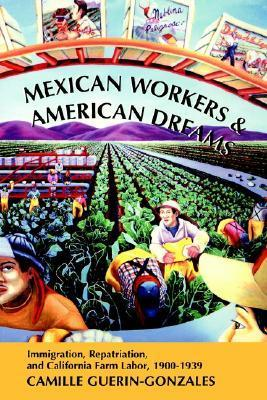 Mexican Workers and the American Dream: Immigration, Repatriation, and California Farm Labor, 1900-1939 Camille Guerin-Gonzales