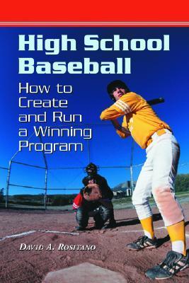 High School Baseball: How to Create and Run a Winning Program David A. Rositano