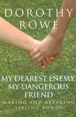 My Dearest Enemy, My Dangerous Friend: Making and Breaking Sibling Bonds  by  Dorothy Rowe