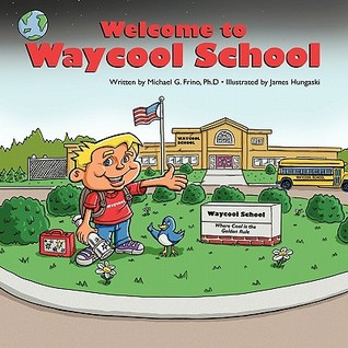 Welcome to Waycool School: Where Learning Is Fun and Lessons Are Learned  by  Everyone! by Michael G. Frino