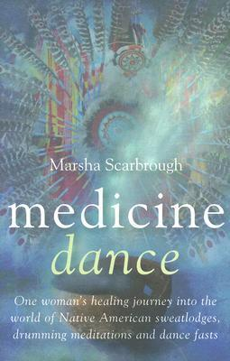 Medicine Dance: One Womans Healing Journey Into the World of Native American Sweatlodges, Drumming Meditations and Dance Fasts Marsha Scarbrough