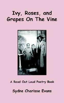 Ivy, Roses, and Grapes on the Vine: A Read Out Loud Poetry Book  by  Sydne , Charisse Evans