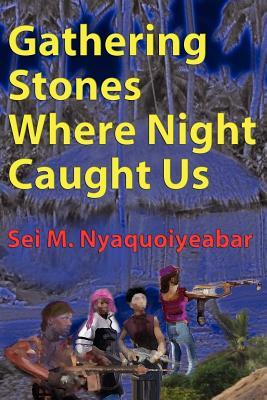 Gathering Stones Where Night Caught Us  by  Sei W Nyaquoiyeabar