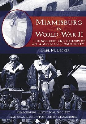 Miamisburg in World War II: The Soldiers and Sailors of an American Community  by  Carl M. Becker