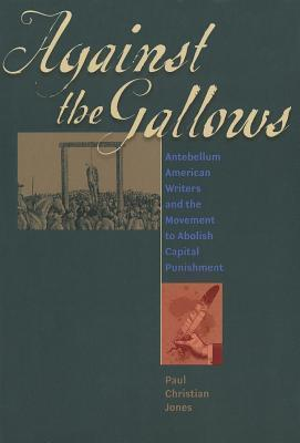 Against the Gallows: Antebellum American Writers and the Movement to Abolish Capital Punishment  by  Paul Christian Jones