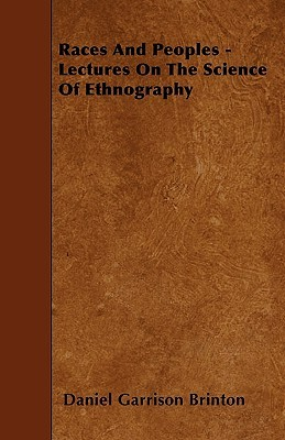 Races and Peoples - Lectures on the Science of Ethnography Daniel Garrison Brinton