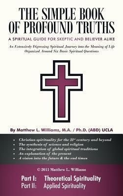 The Simple Book of Profound Truths: A Spiritual Guide for Skeptic and Believer Alike  by  Matthew L. Williams