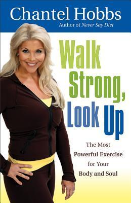 Walk Strong, Look Up: The Most Powerful Exercise for Your Body and Soul  by  Chantel Hobbs