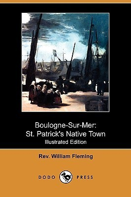 Boulogne-Sur-Mer: St. Patricks Native Town (Illustrated Edition)  by  Rev. William Fleming