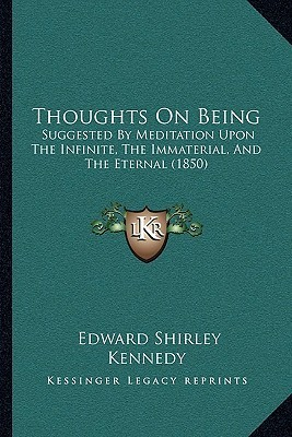 Thoughts On Being: Suggested By Meditation Upon The Infinite, The Immaterial, And The Eternal (1850)  by  Edward Shirley Kennedy