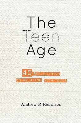 The Teen Age: 40 Reflections on Relating with Teens  by  Andrew F. Robinson