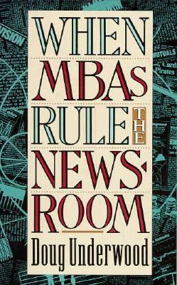 When MBAs Rule the Newsroom Doug Underwood