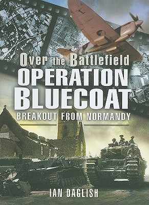 Operation Bluecoat - Over the Battlefield: Breakout from Normandy  by  Ian Daglish