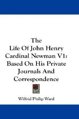 The Life of John Henry Cardinal Newman V1: Based on His Private Journals and Correspondence  by  Wilfrid Philip Ward
