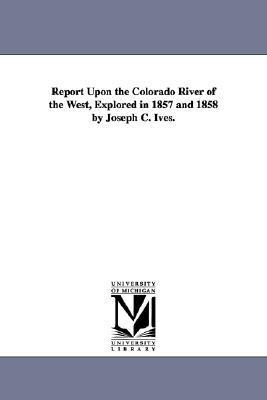 Report Upon the Colorado River of the West, Explored in 1857 and 1858 Joseph C. Ives. by United States Army Corps of Topographical Engineers