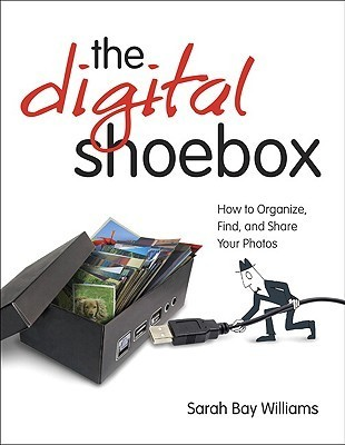The Digital Shoebox: How to Organize, Find, and Share Your Photos  by  Sarah Bay Williams