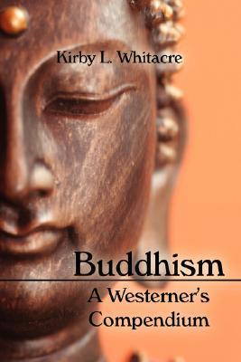 Buddhism, a Westerners Compendium  by  Kirby Whitacre