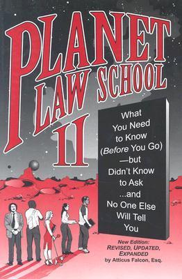 Planet Law School II: What You Need to Know (Before You Go), But Didnt Know to Ask... and No One Else Will Tell You  by  Atticus Falcon