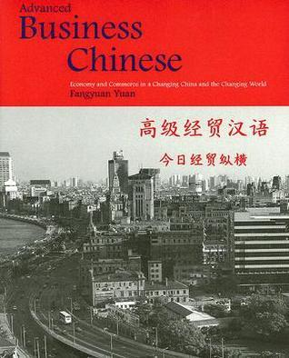 Advanced Business Chinese: Economy and Commerce in a Changing China and the Changing World  by  Fangyuan Yuan